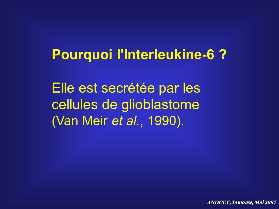 ANOCEF, Toulouse, Mai 2007 Pourquoi l'Interleukine-6 ? Elle est secrétée par les cellules de glioblastome (Van Meir et al., 1990).