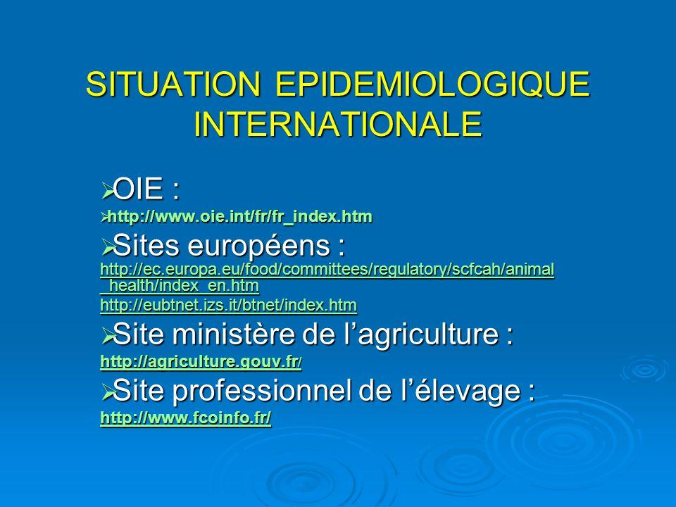 SITUATION EPIDEMIOLOGIQUE INTERNATIONALE OIE : OIE : http://www.oie.int/fr/fr_index.htm http://www.oie.int/fr/fr_index.htm Sites européens : http://ec.europa.eu/food/committees/regulatory/scfcah/animal _health/index_en.htm Sites européens : http://ec.europa.eu/food/committees/regulatory/scfcah/animal _health/index_en.htm http://ec.europa.eu/food/committees/regulatory/scfcah/animal _health/index_en.htm http://ec.europa.eu/food/committees/regulatory/scfcah/animal _health/index_en.htm http://eubtnet.izs.it/btnet/index.htm Site ministère de lagriculture : Site ministère de lagriculture : http://agriculture.gouv.fr / http://agriculture.gouv.fr / Site professionnel de lélevage : Site professionnel de lélevage : http://www.fcoinfo.fr/