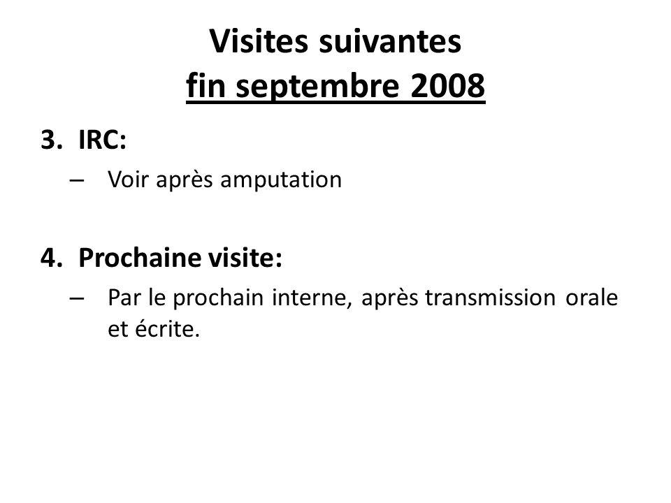 Visites suivantes fin septembre 2008 3.IRC: – Voir après amputation 4.Prochaine visite: – Par le prochain interne, après transmission orale et écrite.