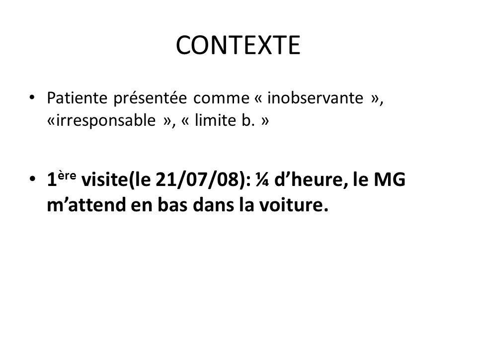 CONTEXTE Patiente présentée comme « inobservante », «irresponsable », « limite b. » 1 ère visite(le 21/07/08): ¼ dheure, le MG mattend en bas dans la