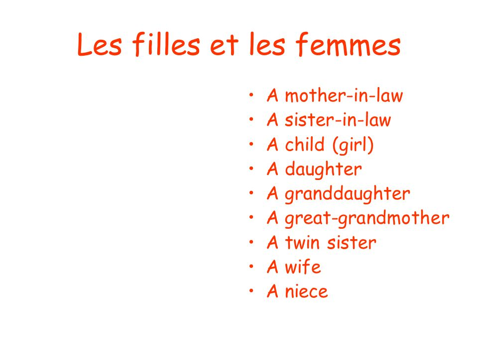 Les filles et les femmes A mother-in-law A sister-in-law A child (girl) A daughter A granddaughter A great-grandmother A twin sister A wife A niece