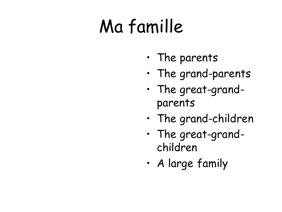Ma famille The parents The grand-parents The great-grand- parents The grand-children The great-grand- children A large family