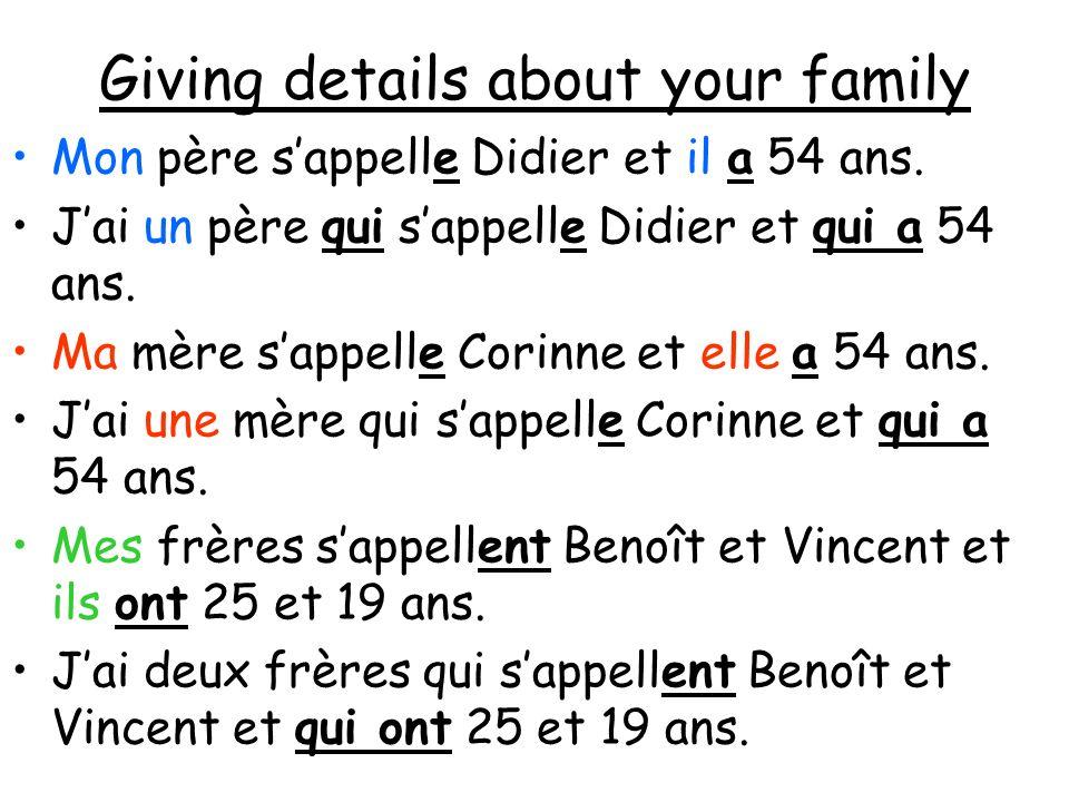 Giving details about your family Mon père sappelle Didier et il a 54 ans. Jai un père qui sappelle Didier et qui a 54 ans. Ma mère sappelle Corinne et