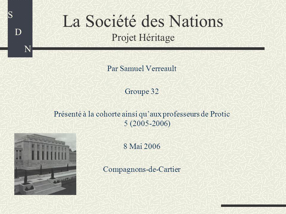 La Société des Nations Projet Héritage Par Samuel Verreault Groupe 32 Présenté à la cohorte ainsi quaux professeurs de Protic 5 (2005-2006) 8 Mai 2006 Compagnons-de-Cartier S D N