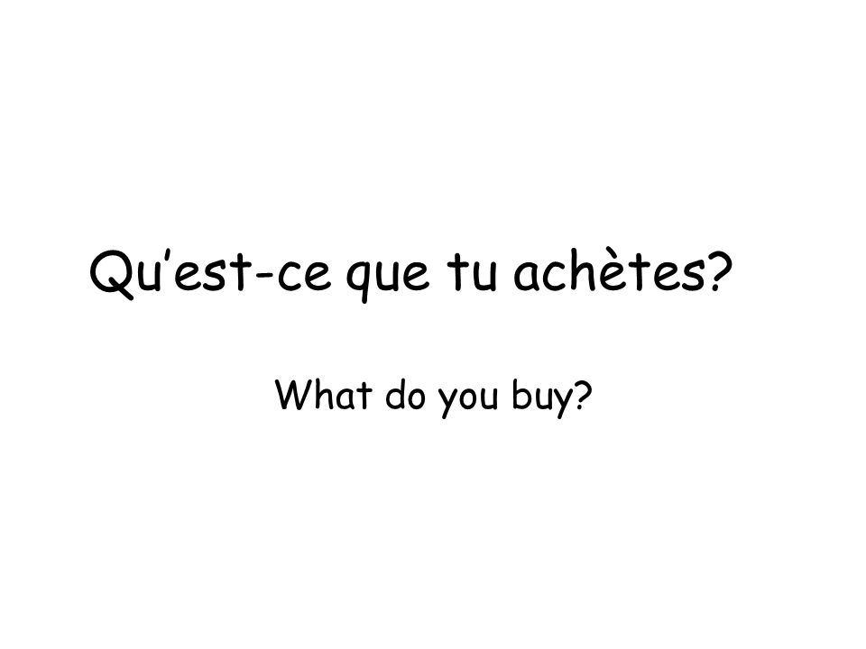 Quest-ce que tu achètes? What do you buy?