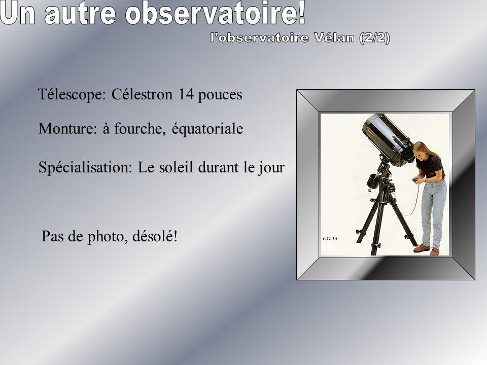 Télescope: Célestron 14 pouces Monture: à fourche, équatoriale Spécialisation: Le soleil durant le jour Pas de photo, désolé!
