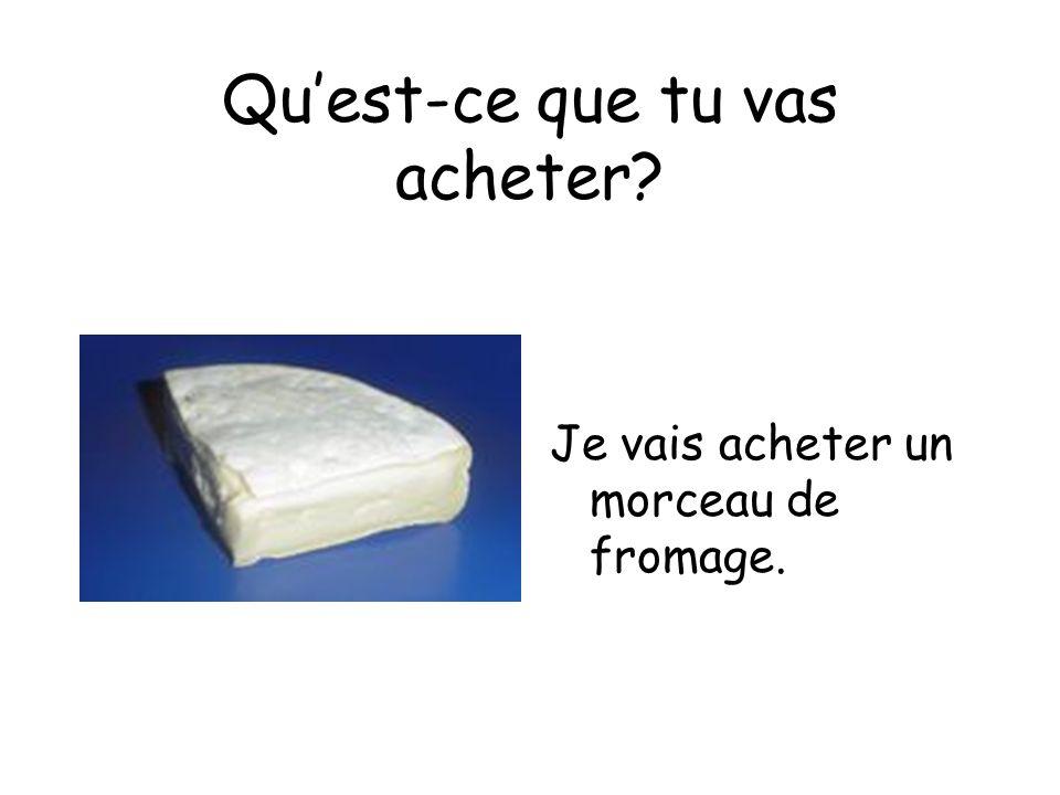 Quest-ce que tu vas acheter Je vais acheter un morceau de fromage.