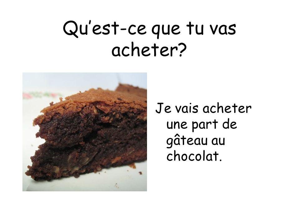 Quest-ce que tu vas acheter Je vais acheter une part de gâteau au chocolat.
