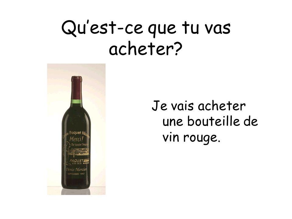 Quest-ce que tu vas acheter Je vais acheter une bouteille de vin rouge.