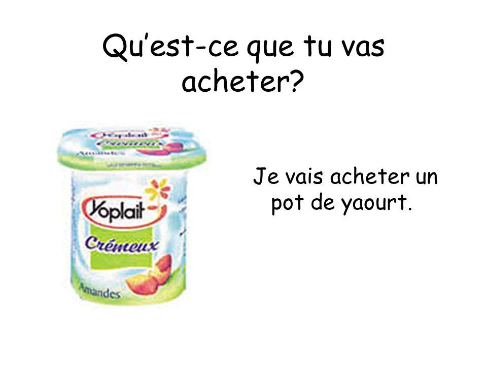 Quest-ce que tu vas acheter Je vais acheter un pot de yaourt.