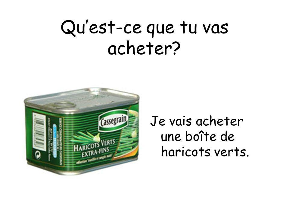 Quest-ce que tu vas acheter Je vais acheter une boîte de haricots verts.