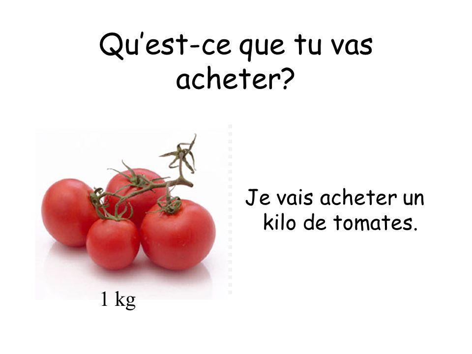 Quest-ce que tu vas acheter Je vais acheter un kilo de tomates. 1 kg