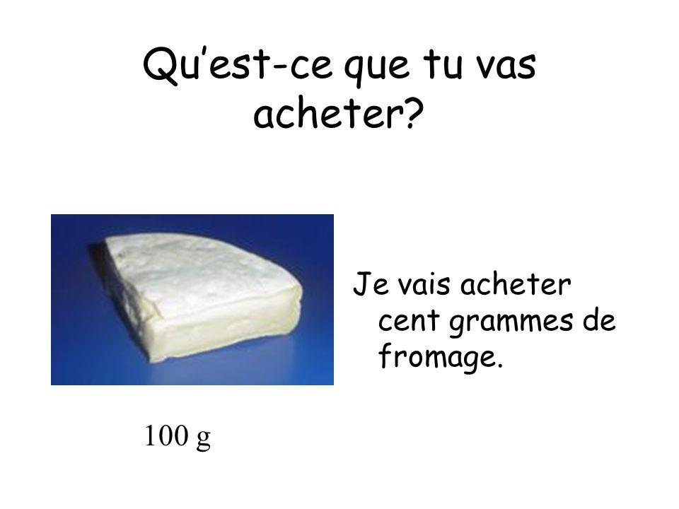 Quest-ce que tu vas acheter Je vais acheter cent grammes de fromage. 100 g