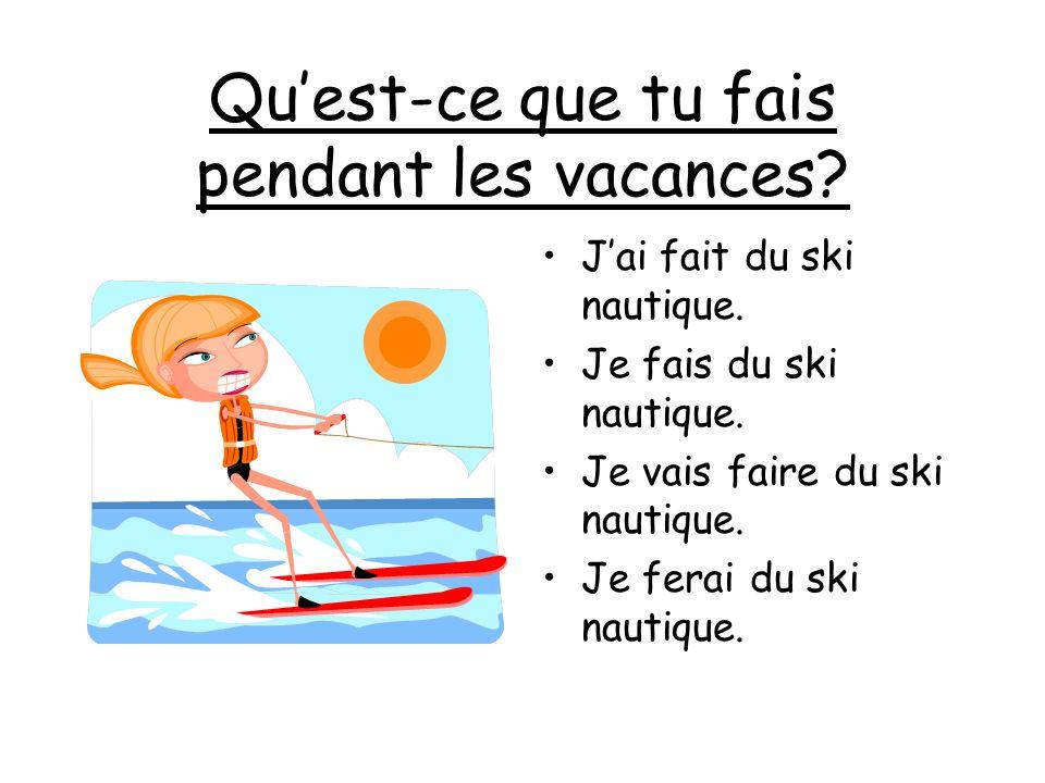 Quest-ce que tu fais pendant les vacances? Jai fait du ski nautique. Je fais du ski nautique. Je vais faire du ski nautique. Je ferai du ski nautique.