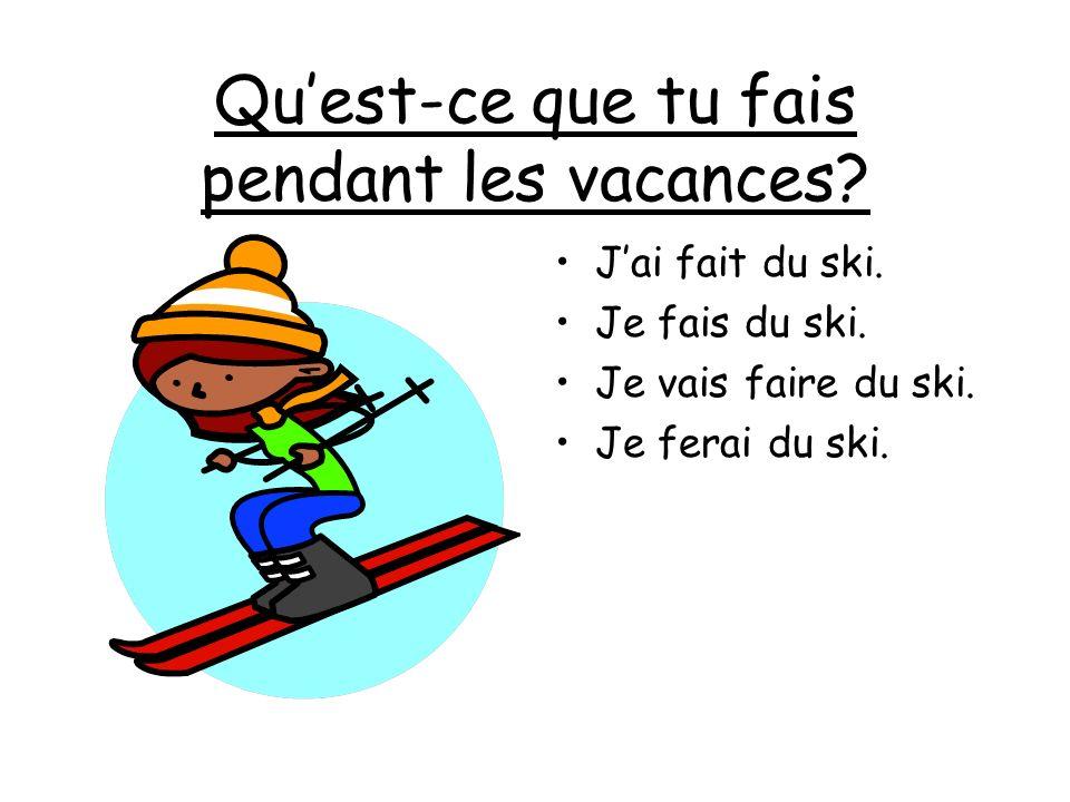 Quest-ce que tu fais pendant les vacances? Jai fait du ski. Je fais du ski. Je vais faire du ski. Je ferai du ski.