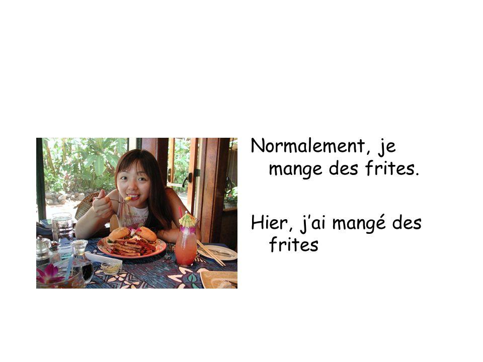 Normalement, je mange des frites. Hier, jai mangé des frites