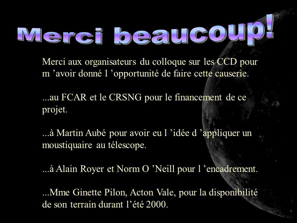 Merci aux organisateurs du colloque sur les CCD pour m avoir donné l opportunité de faire cette causerie....au FCAR et le CRSNG pour le financement de ce projet....à Martin Aubé pour avoir eu l idée d appliquer un moustiquaire au télescope....à Alain Royer et Norm O Neill pour l encadrement....Mme Ginette Pilon, Acton Vale, pour la disponibilité de son terrain durant lété 2000.