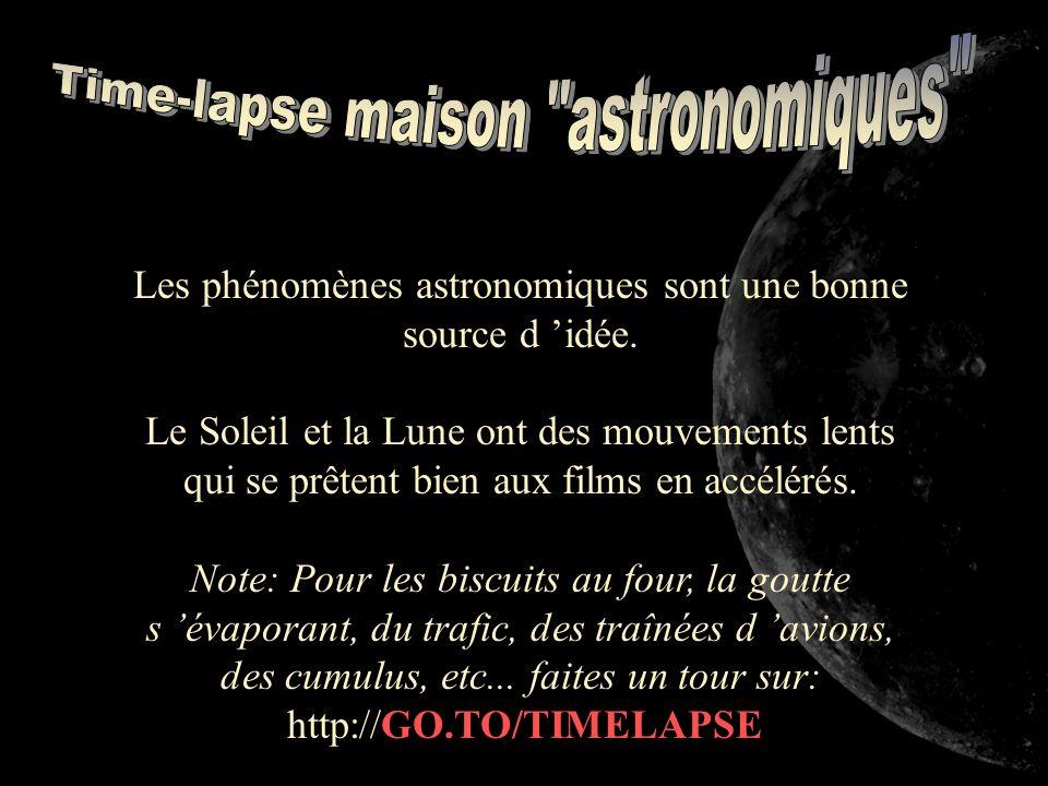 Les phénomènes astronomiques sont une bonne source d idée. Le Soleil et la Lune ont des mouvements lents qui se prêtent bien aux films en accélérés. N