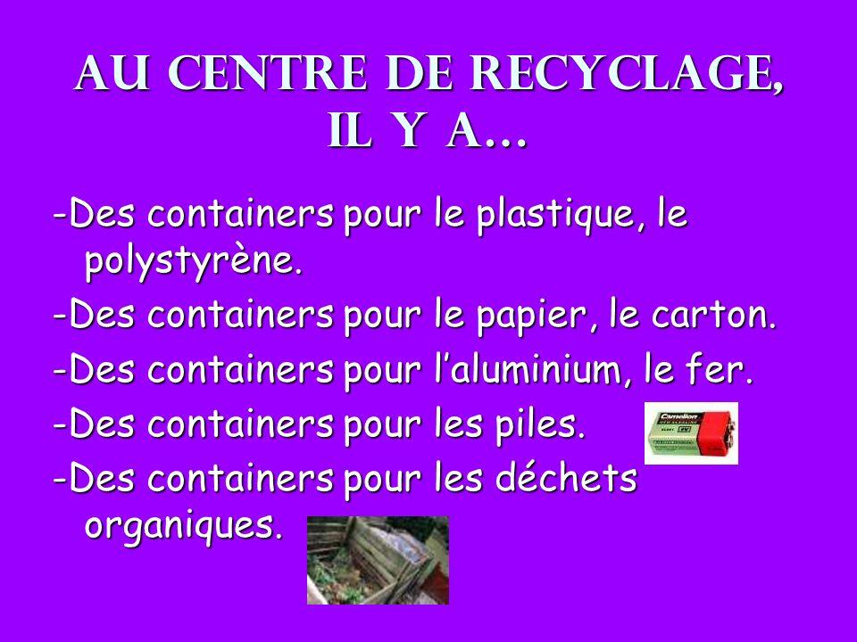 Au centre de recyclage, il y a… -Des containers pour le plastique, le polystyrène. -Des containers pour le papier, le carton. -Des containers pour lal
