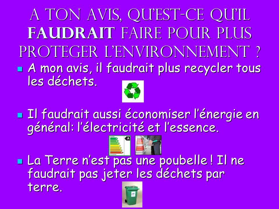 A ton avis, quest-ce quil faudrait faire pour plus proteger lenvironnement ? A mon avis, il faudrait plus recycler tous les déchets. A mon avis, il fa