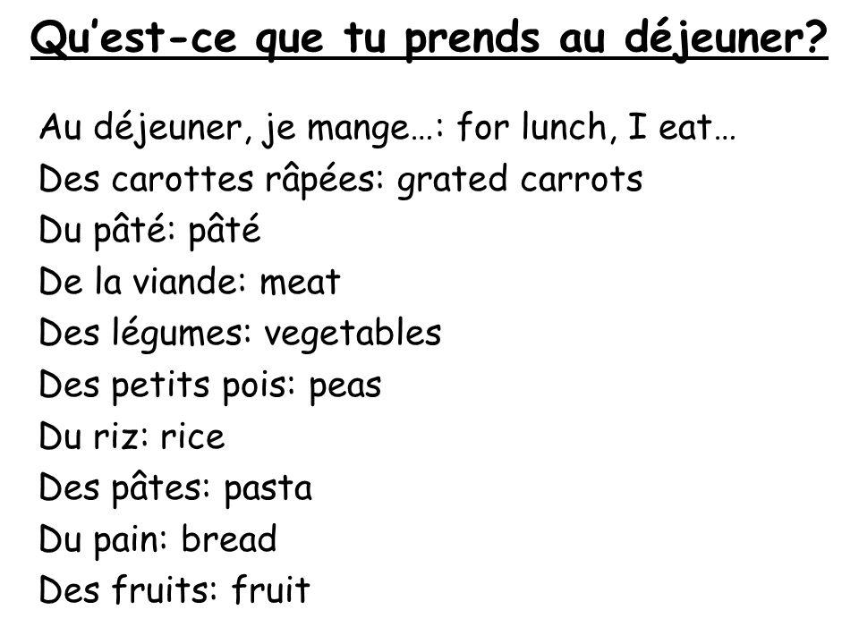 Quest-ce que tu prends au déjeuner? Au déjeuner, je mange…: for lunch, I eat… Des carottes râpées: grated carrots Du pâté: pâté De la viande: meat Des
