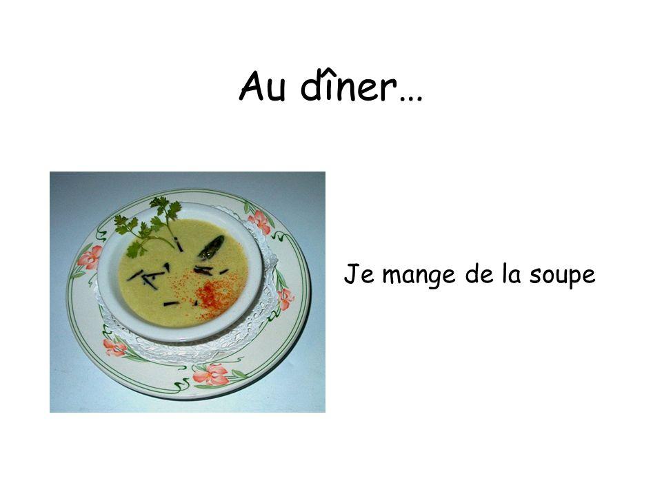 Au dîner… Je mange de la soupe