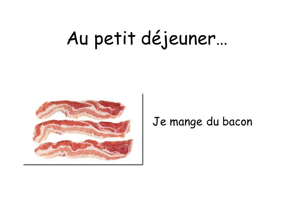 Au petit déjeuner… Je mange du bacon