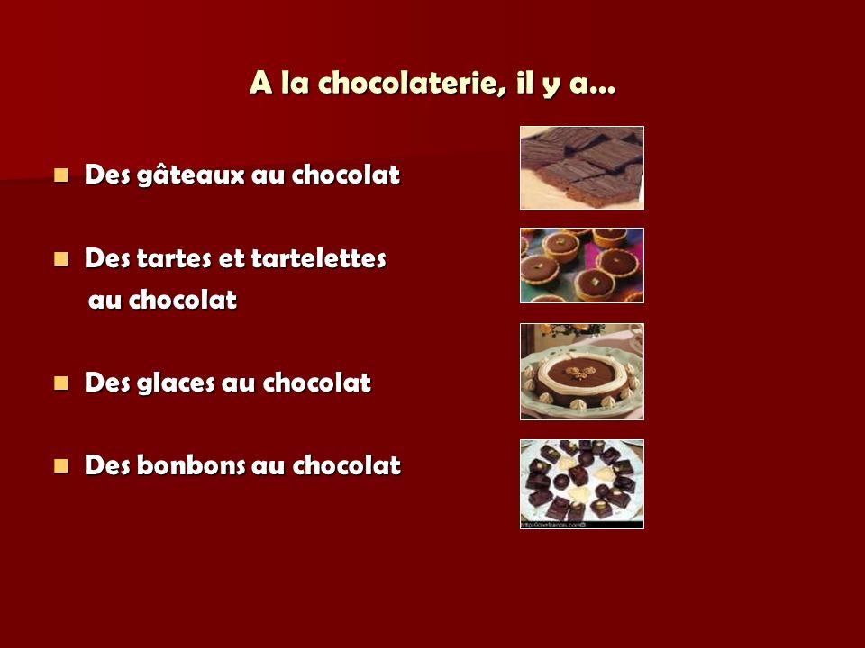 A la chocolaterie, il y a… Des gâteaux au chocolat Des gâteaux au chocolat Des tartes et tartelettes Des tartes et tartelettes au chocolat au chocolat Des glaces au chocolat Des glaces au chocolat Des bonbons au chocolat Des bonbons au chocolat