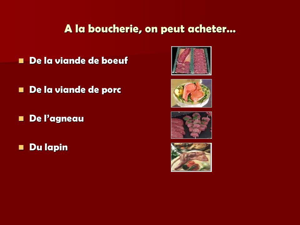 A la boucherie, on peut acheter… De la viande de boeuf De la viande de boeuf De la viande de porc De la viande de porc De lagneau De lagneau Du lapin Du lapin