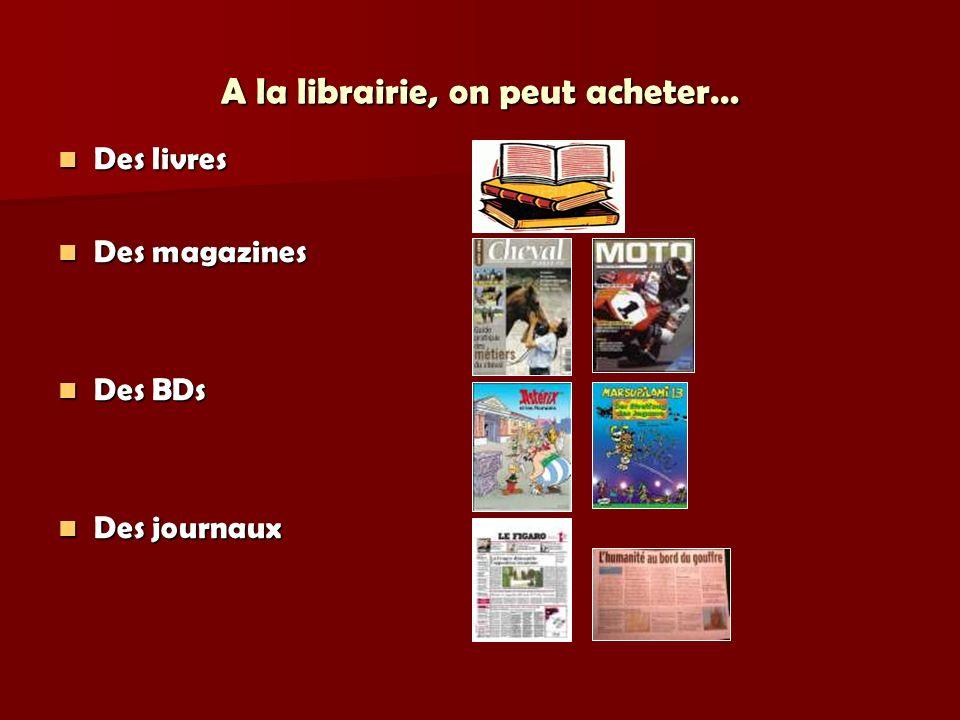 A la librairie, on peut acheter… Des livres Des livres Des magazines Des magazines Des BDs Des BDs Des journaux Des journaux