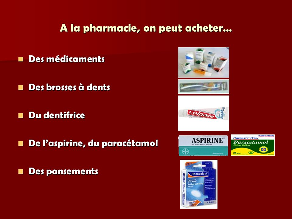 A la pharmacie, on peut acheter… Des médicaments Des médicaments Des brosses à dents Des brosses à dents Du dentifrice Du dentifrice De laspirine, du paracétamol De laspirine, du paracétamol Des pansements Des pansements