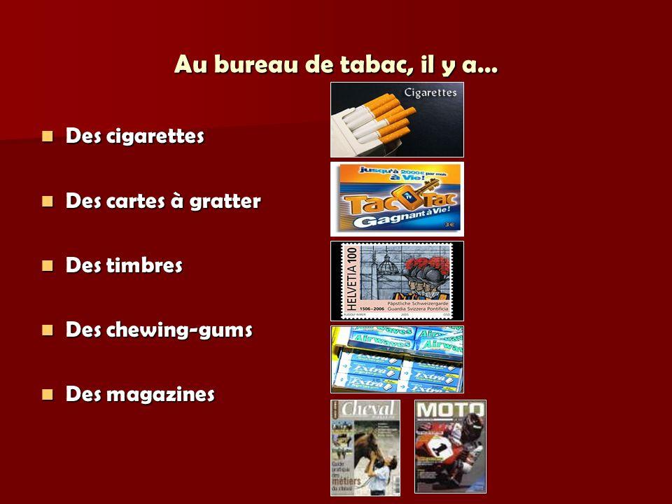 Au bureau de tabac, il y a… Des cigarettes Des cigarettes Des cartes à gratter Des cartes à gratter Des timbres Des timbres Des chewing-gums Des chewing-gums Des magazines Des magazines