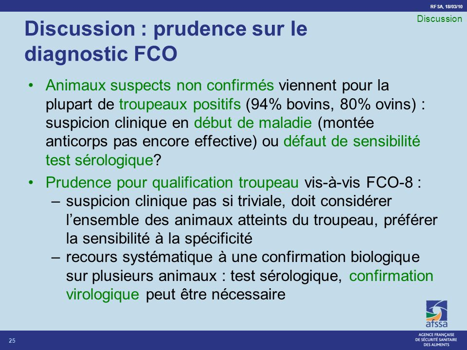 RFSA, 18/03/10 Discussion : prudence sur le diagnostic FCO Animaux suspects non confirmés viennent pour la plupart de troupeaux positifs (94% bovins, 80% ovins) : suspicion clinique en début de maladie (montée anticorps pas encore effective) ou défaut de sensibilité test sérologique.