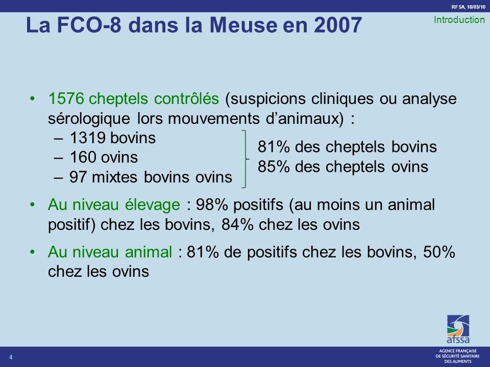 RFSA, 18/03/10 La FCO-8 dans la Meuse en 2007 1576 cheptels contrôlés (suspicions cliniques ou analyse sérologique lors mouvements danimaux) : –1319 bovins –160 ovins –97 mixtes bovins ovins Au niveau élevage : 98% positifs (au moins un animal positif) chez les bovins, 84% chez les ovins Au niveau animal : 81% de positifs chez les bovins, 50% chez les ovins 4 Introduction 81% des cheptels bovins 85% des cheptels ovins