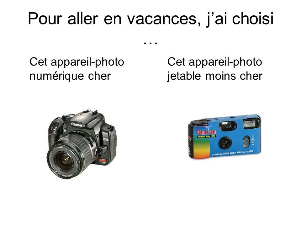 Pour aller en vacances, jai choisi … Cet appareil-photo numérique cher Cet appareil-photo jetable moins cher