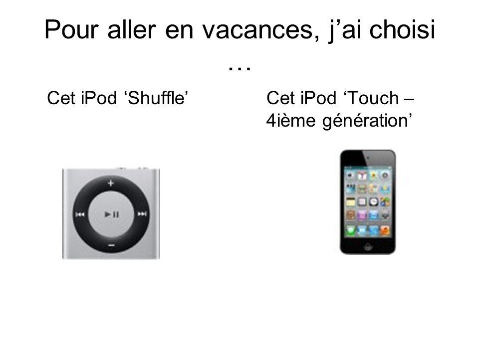 Pour aller en vacances, jai choisi … Cet iPod ShuffleCet iPod Touch – 4ième génération