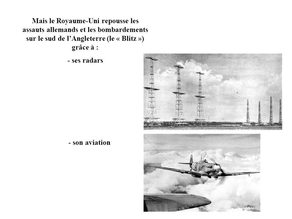 Mais le Royaume-Uni repousse les assauts allemands et les bombardements sur le sud de lAngleterre (le « Blitz ») grâce à : - ses radars - son aviation