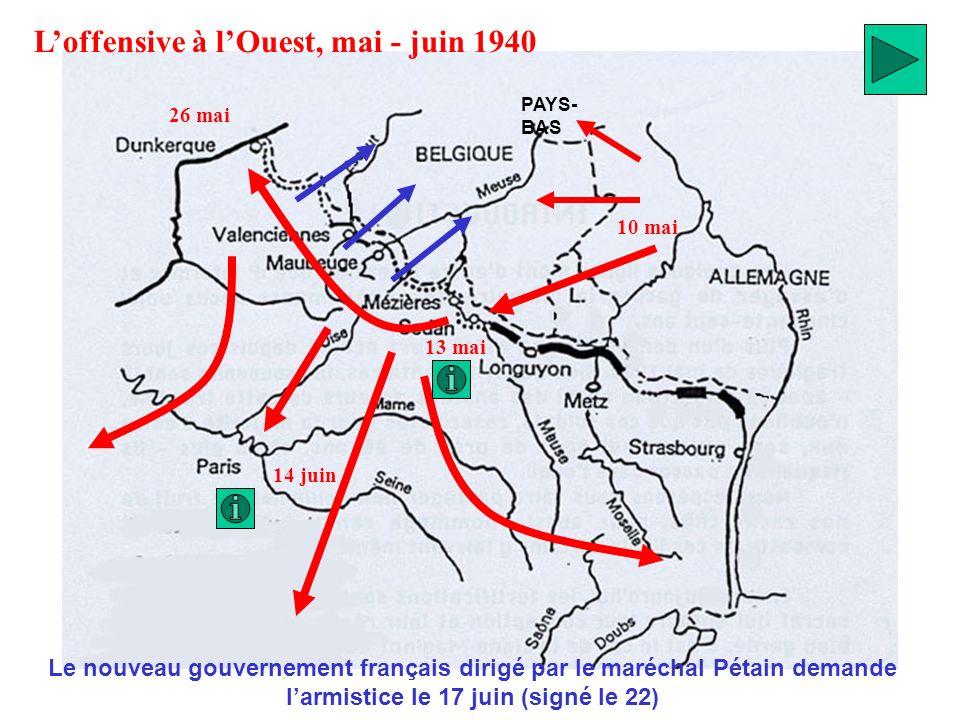 PAYS- BAS 10 mai 13 mai 14 juin 26 mai Loffensive à lOuest, mai - juin 1940 Le nouveau gouvernement français dirigé par le maréchal Pétain demande lar