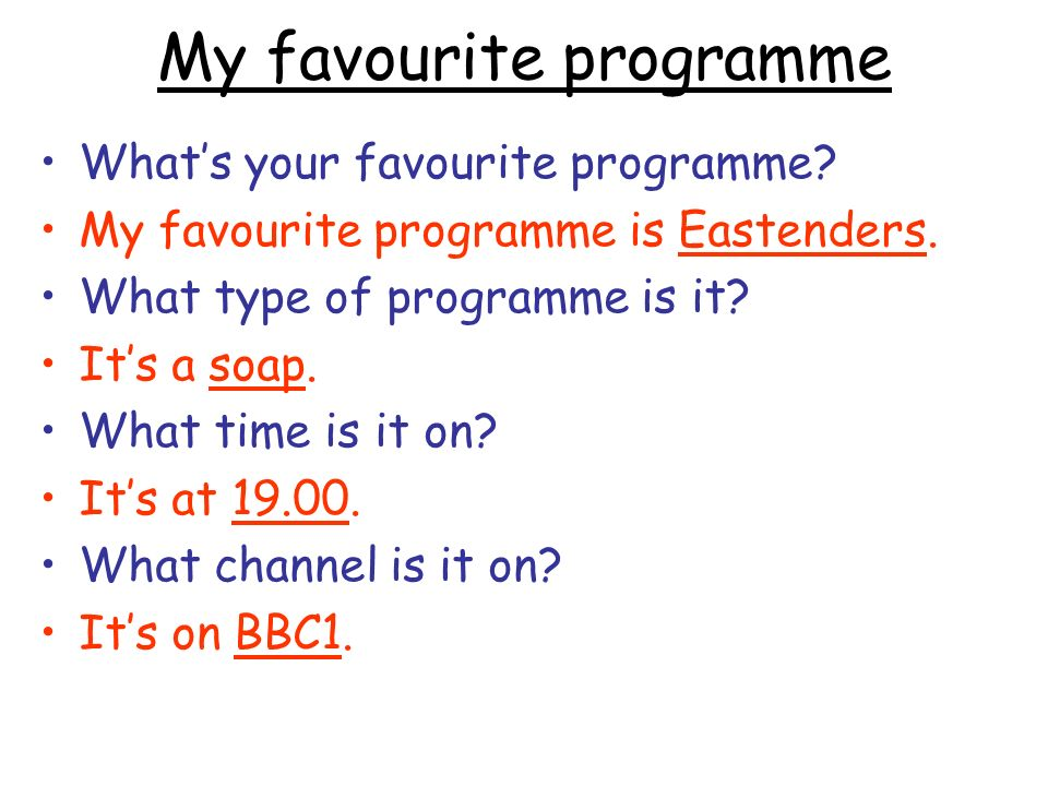My favourite programme Whats your favourite programme? My favourite programme is Eastenders. What type of programme is it? Its a soap. What time is it