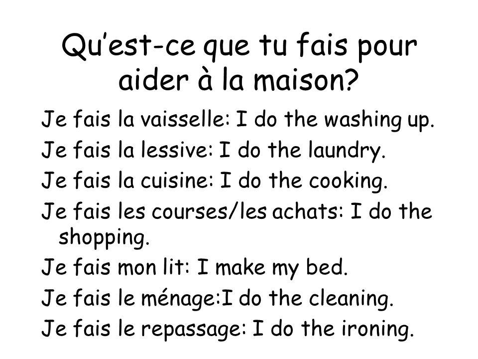 Quest-ce que tu fais pour aider à la maison? Je fais la vaisselle: I do the washing up. Je fais la lessive: I do the laundry. Je fais la cuisine: I do