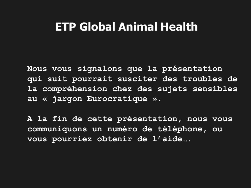 ETP Global Animal Health Nous vous signalons que la présentation qui suit pourrait susciter des troubles de la compréhension chez des sujets sensibles au « jargon Eurocratique ».