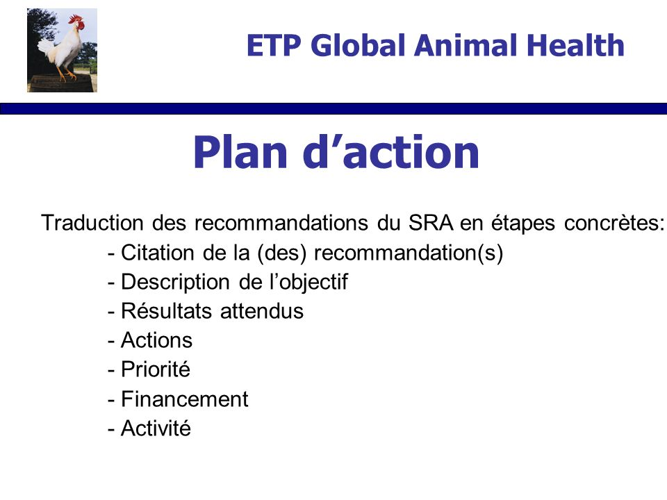 Traduction des recommandations du SRA en étapes concrètes: - Citation de la (des) recommandation(s) - Description de lobjectif - Résultats attendus - Actions - Priorité - Financement - Activité Plan daction ETP Global Animal Health
