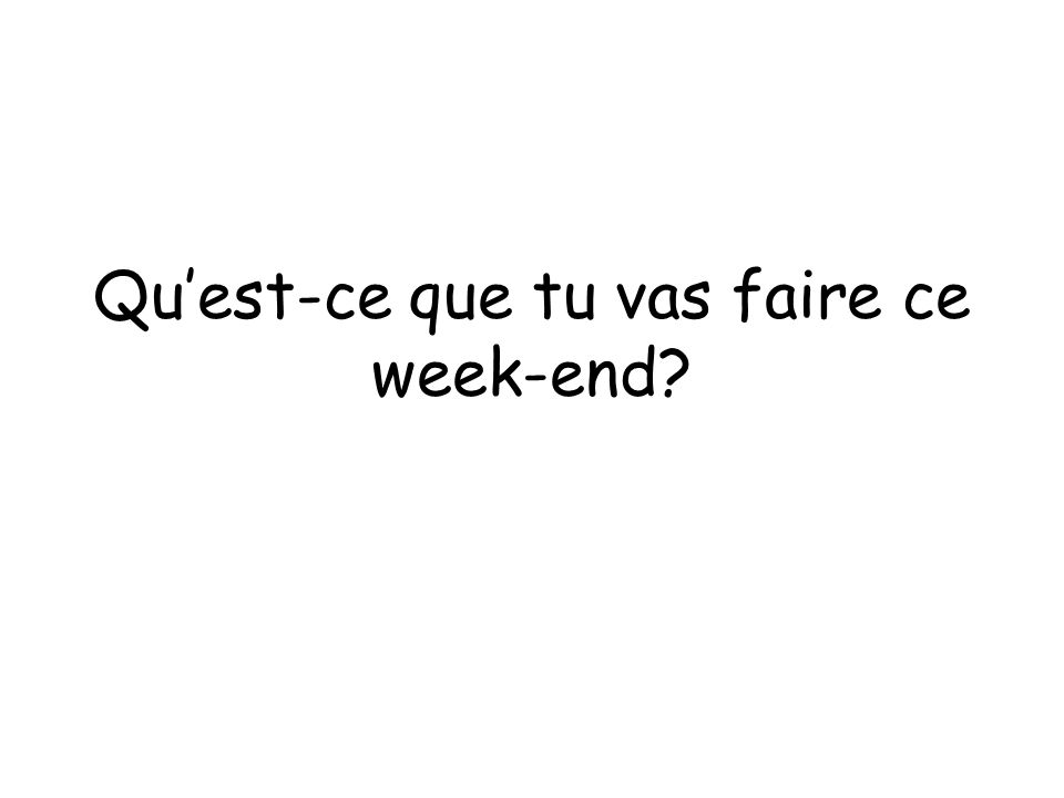 Quest-ce que tu vas faire ce week-end?