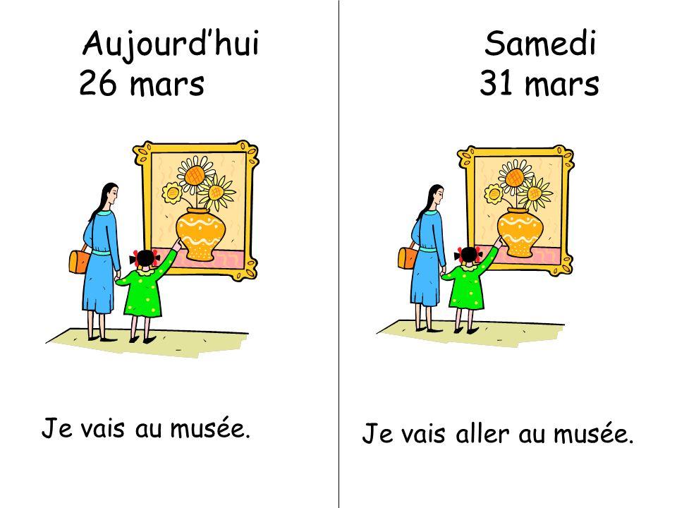 Aujourdhui Samedi 26 mars 31 mars Je vais au musée. Je vais aller au musée.
