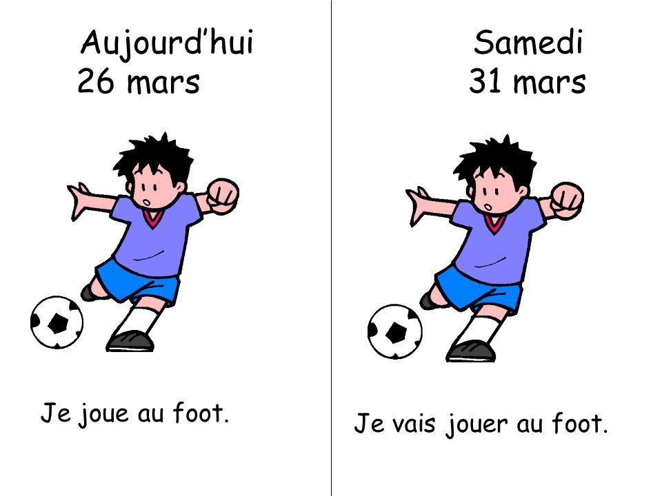 Aujourdhui Samedi 26 mars 31 mars Je joue au foot. Je vais jouer au foot.