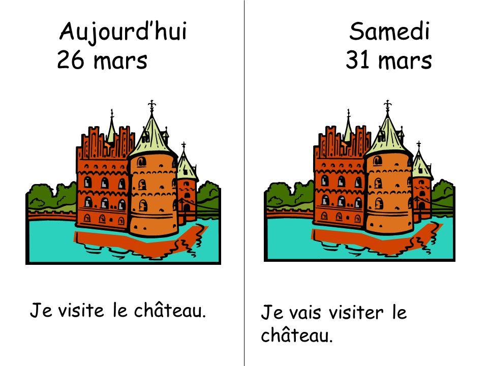 Aujourdhui Samedi 26 mars 31 mars Je visite le château. Je vais visiter le château.