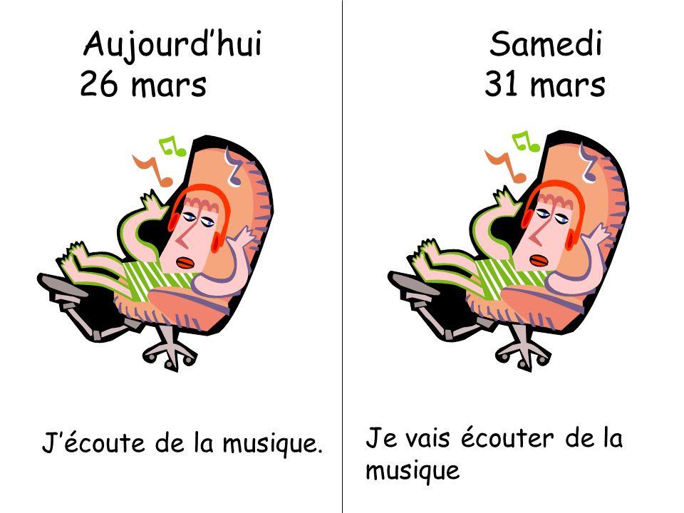 Aujourdhui Samedi 26 mars 31 mars Jécoute de la musique. Je vais écouter de la musique