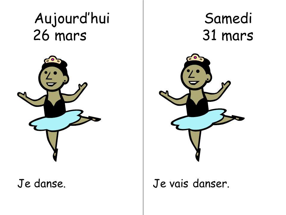 Aujourdhui Samedi 26 mars 31 mars Je danse.Je vais danser.