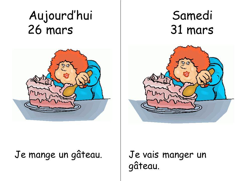 Aujourdhui Samedi 26 mars 31 mars Je mange un gâteau.Je vais manger un gâteau.