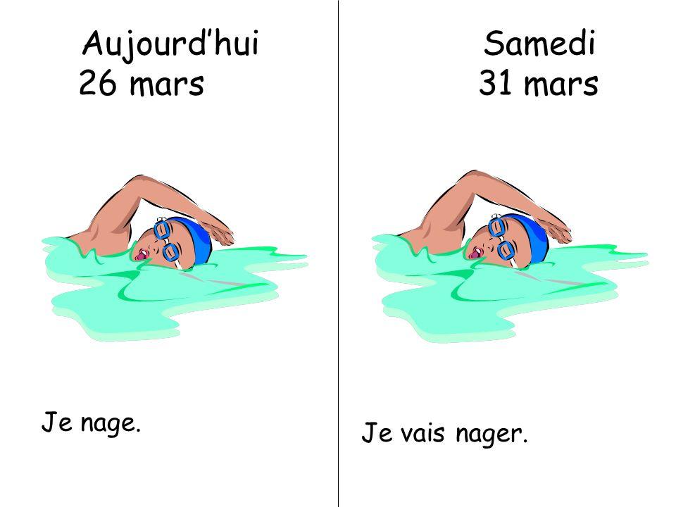 Aujourdhui Samedi 26 mars 31 mars Je nage. Je vais nager.